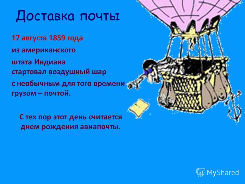Доставка почты 17 августа 1859 года из американского штата Индиана стартовал воздушный шар с необычным для того времени грузом – почтой. С тех пор этот день считается днем рождения авиапочты.