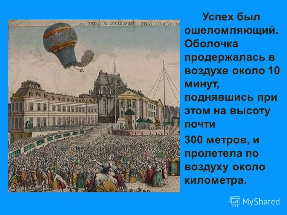 Успех был ошеломляющий. Оболочка продержалась в воздухе около 10 минут, поднявшись при этом на высоту почти 300 метров, и пролетела по воздуху около километра.