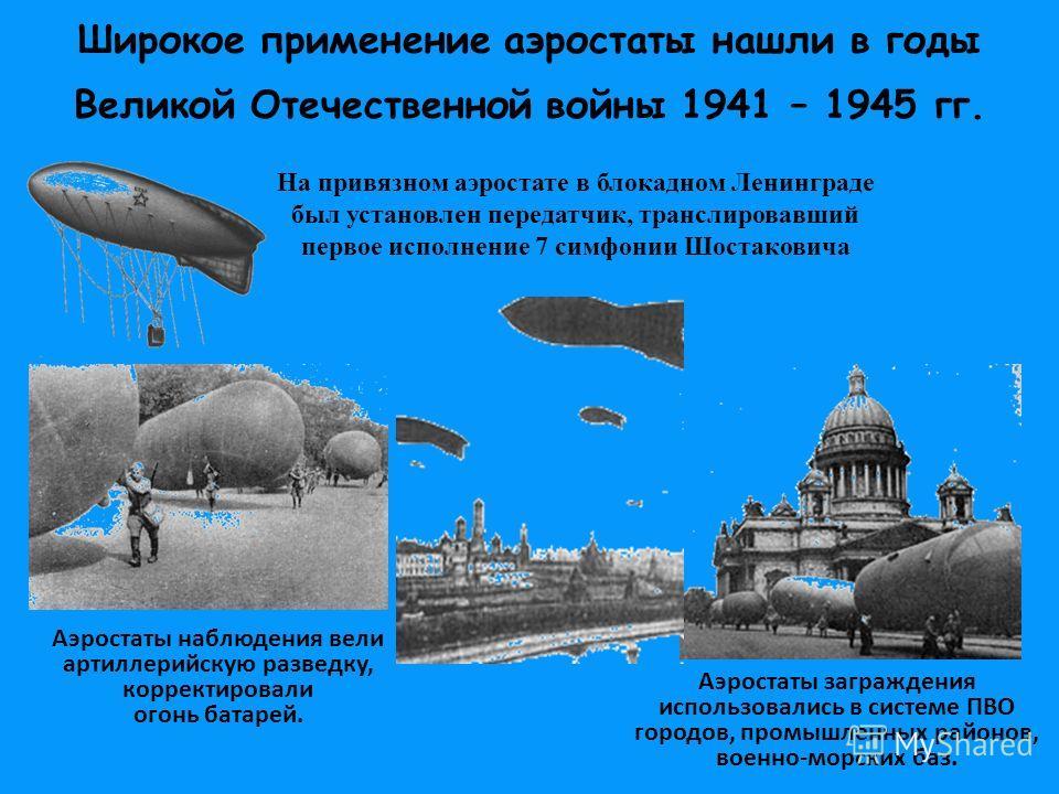 Широкое применение аэростаты нашли в годы Великой Отечественной войны 1941 – 1945 гг. Аэростаты наблюдения вели артиллерийскую разведку, корректировали огонь батарей. Аэростаты заграждения использовались в системе ПВО городов, промышленных районов, в