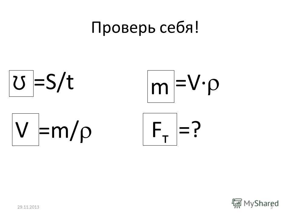 29.11.20135 Проверь себя! ?=S/t ?=m/ V ?=V m Ʊ =? Fт Fт