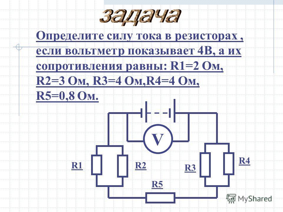 Определите силу тока в резисторах, если вольтметр показывает 4В, а их сопротивления равны: R1=2 Ом, R2=3 Ом, R3=4 Ом,R4=4 Ом, R5=0,8 Ом. R1R2 R3 R4 R5 V