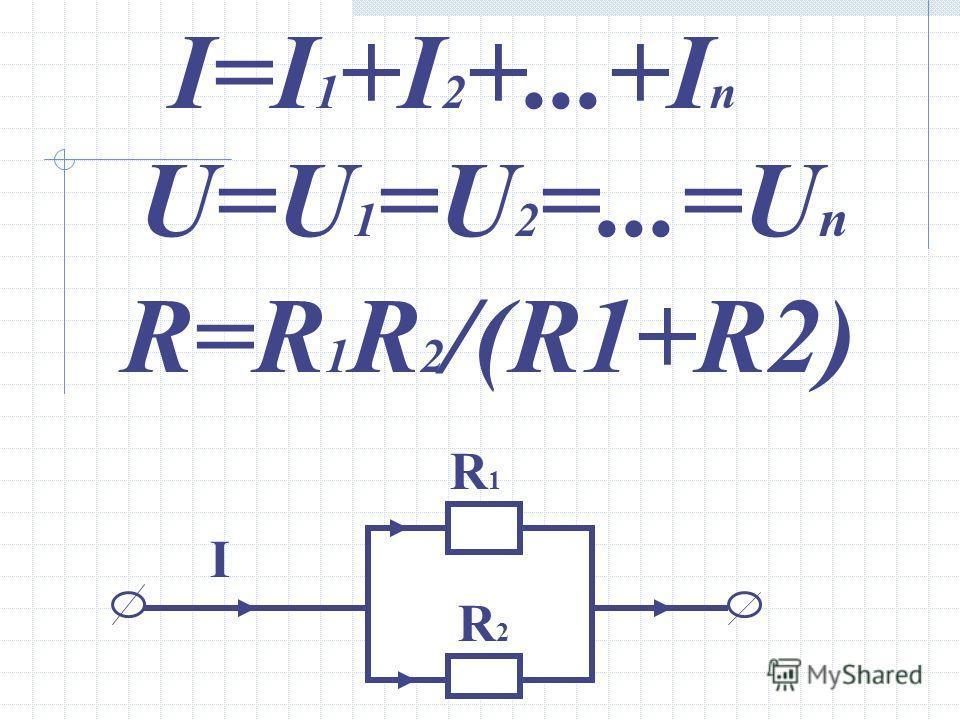 I=I 1 +I 2 +...+I n U=U 1 =U 2 =...=U n R=R 1 R 2 /(R1+R2) R1R1 R2R2 I