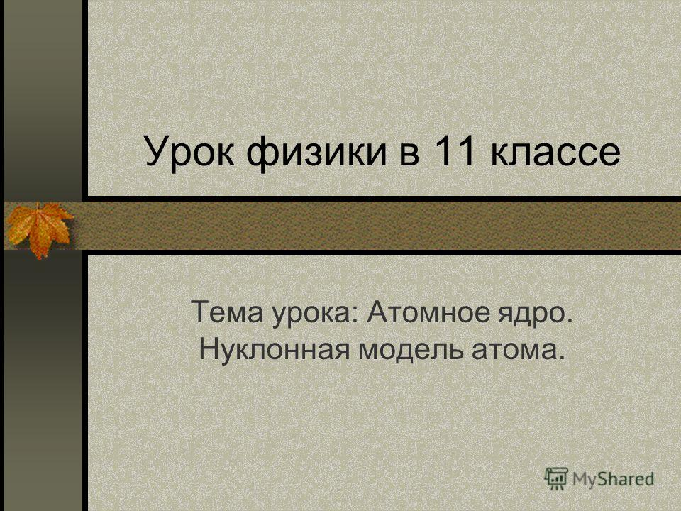 Урок физики в 11 классе Тема урока: Атомное ядро. Нуклонная модель атома.