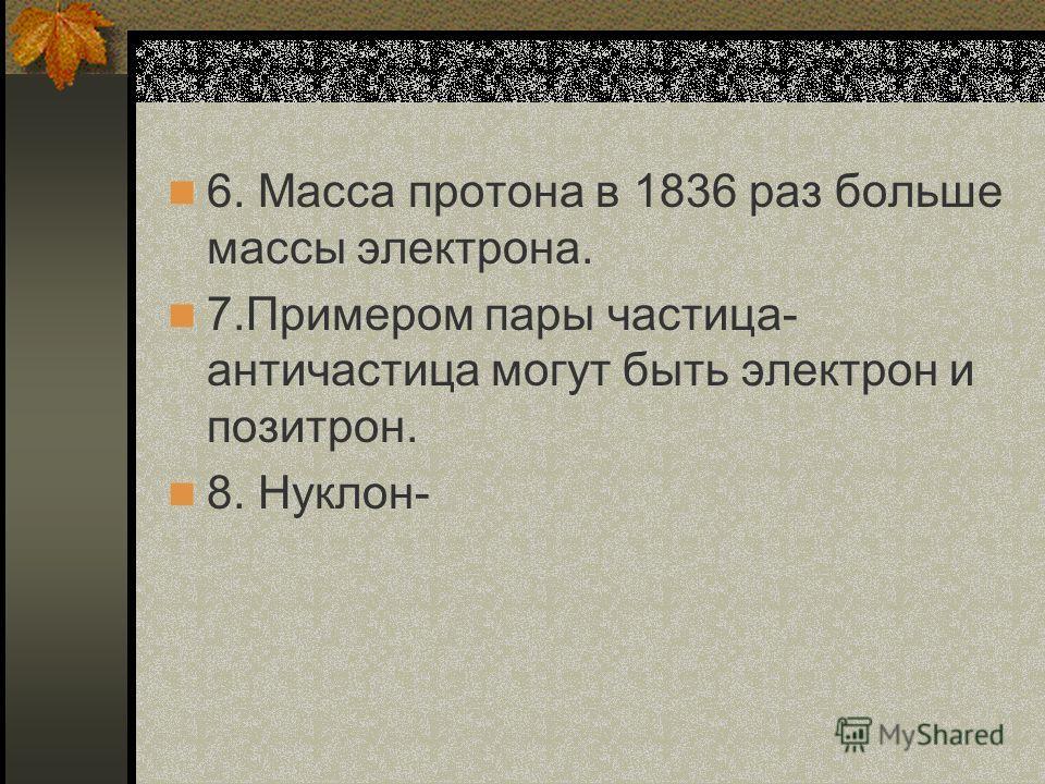 6. Масса протона в 1836 раз больше массы электрона. 7.Примером пары частица- античастица могут быть электрон и позитрон. 8. Нуклон-