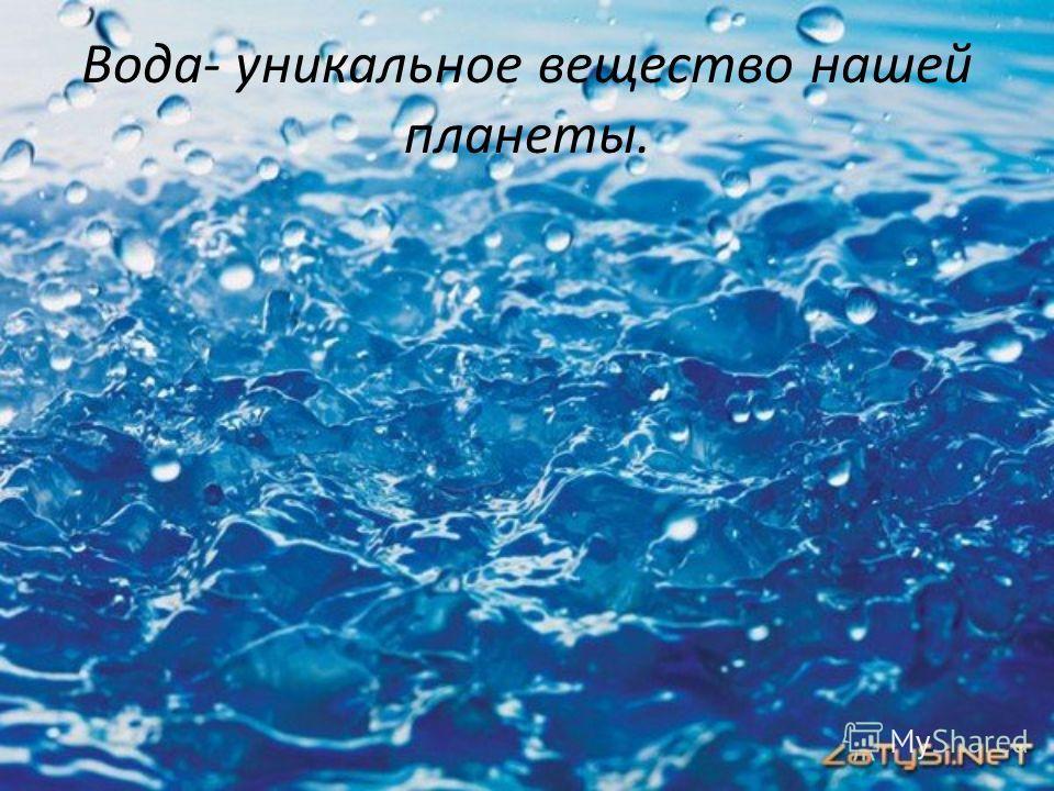Вода- уникальное вещество нашей планеты.