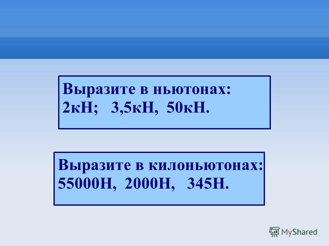 Выразите в ньютонах: 2кН; 3,5кН, 50кН. Выразите в килоньютонах: 55000Н, 2000Н, 345Н.