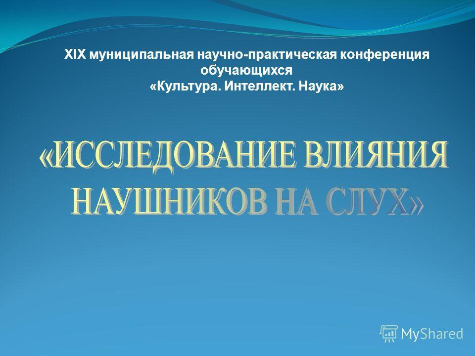 XIX муниципальная научно-практическая конференция обучающихся «Культура. Интеллект. Наука»