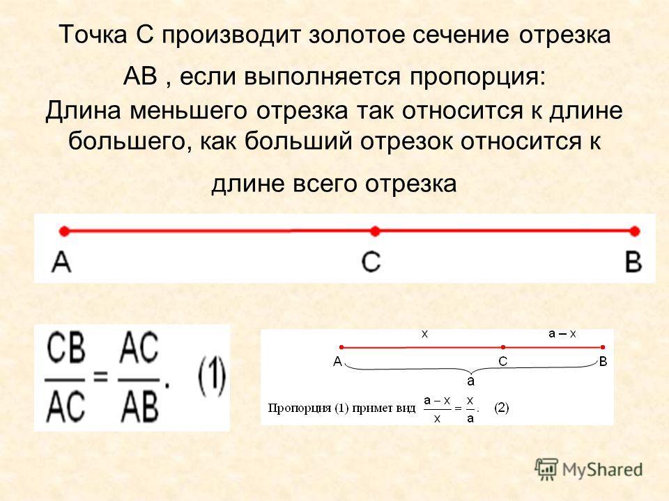 Точка С производит золотое сечение отрезка АВ, если выполняется пропорция: Длина меньшего отрезка так относится к длине большего, как больший отрезок относится к длине всего отрезка