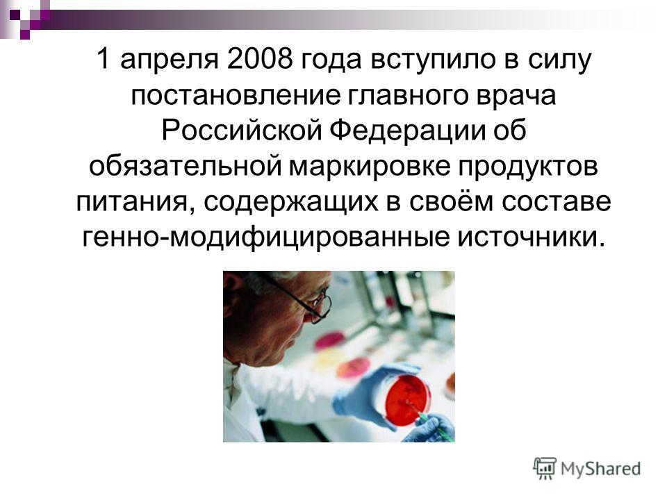 1 апреля 2008 года вступило в силу постановление главного врача Российской Федерации об обязательной маркировке продуктов питания, содержащих в своём составе генно-модифицированные источники.