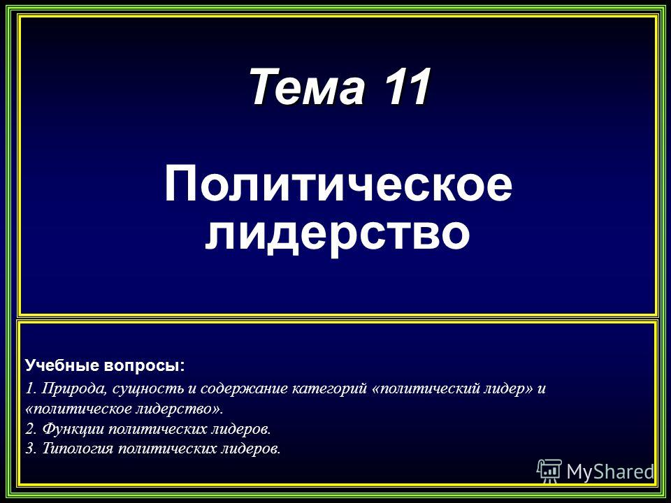 Тема 11 Политическое лидерство Учебные вопросы: 1. Природа, сущность и содержание категорий «политический лидер» и «политическое лидерство». 2. Функции политических лидеров. 3. Типология политических лидеров.
