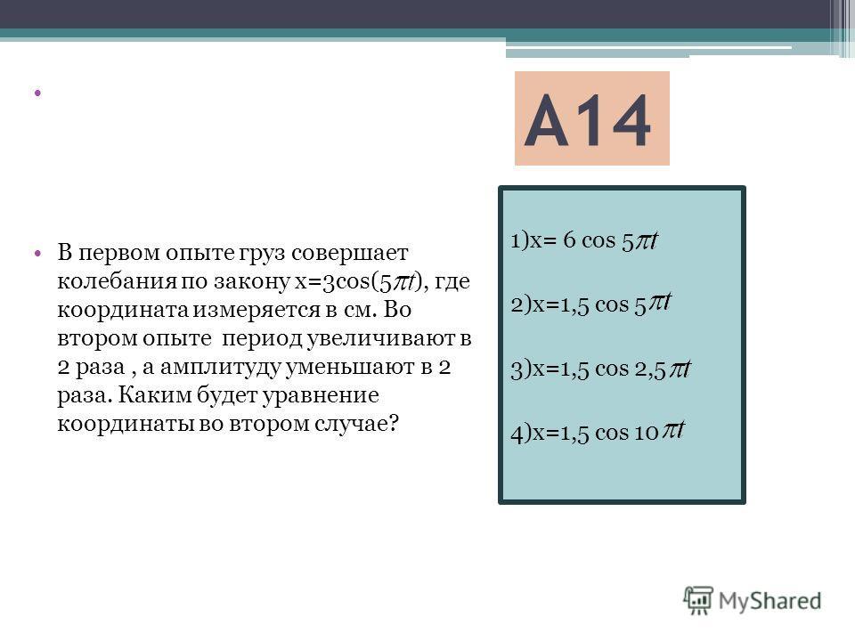 А14 1)x= 6 cos 5 2)x=1,5 cos 5 3)x=1,5 cos 2,5 4)x=1,5 cos 10 В первом опыте груз совершает колебания по закону x=3cos(5 ), где координата измеряется в см. Во втором опыте период увеличивают в 2 раза, а амплитуду уменьшают в 2 раза. Каким будет уравн