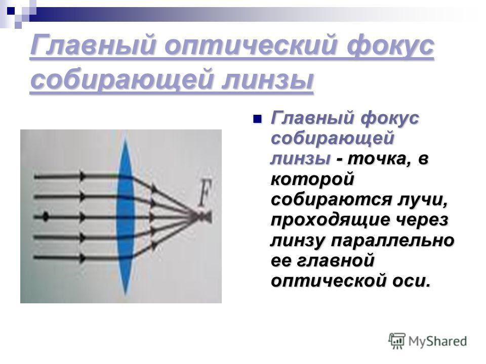 Главный оптический фокус собирающей линзы Главный фокус собирающей линзы - точка, в которой собираются лучи, проходящие через линзу параллельно ее главной оптической оси. Главный фокус собирающей линзы - точка, в которой собираются лучи, проходящие ч