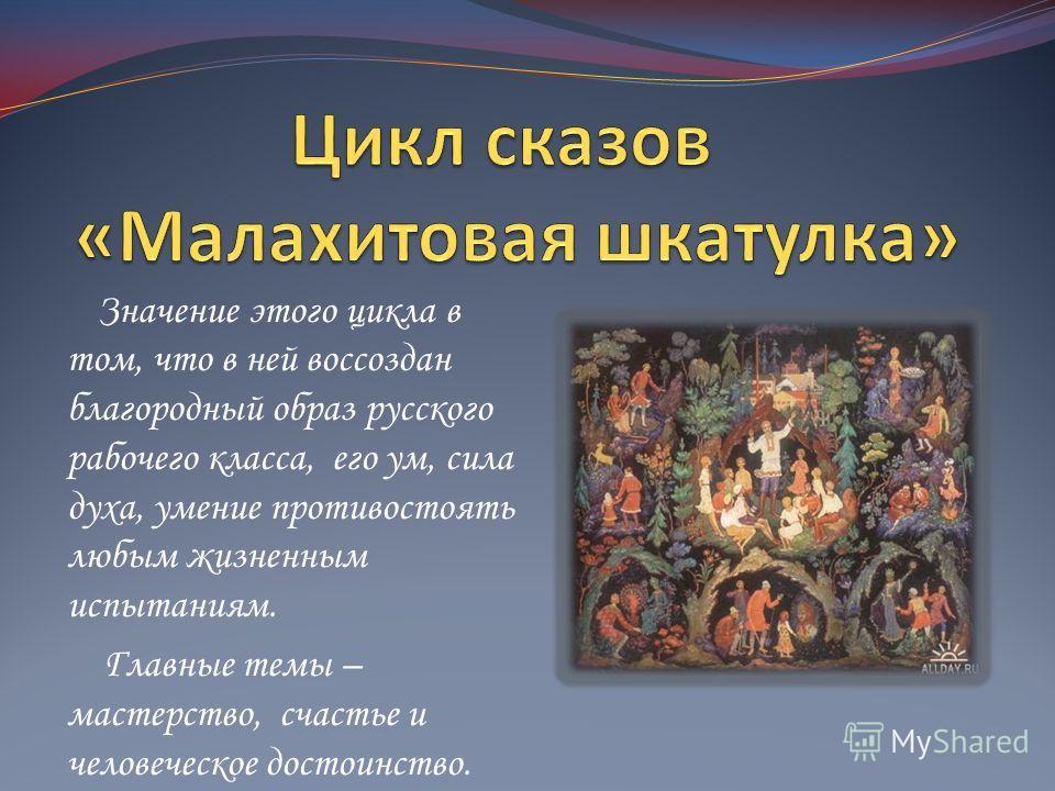 Значение этого цикла в том, что в ней воссоздан благородный образ русского рабочего класса, его ум, сила духа, умение противостоять любым жизненным испытаниям. Главные темы – мастерство, счастье и человеческое достоинство.