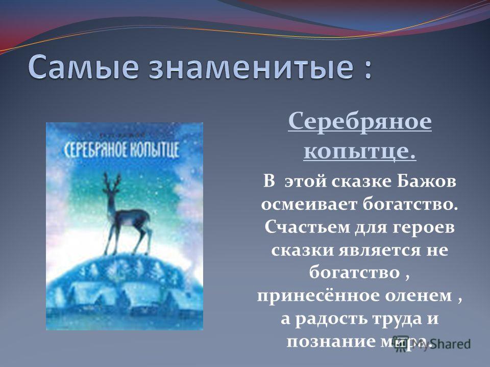 Серебряное копытце. В этой сказке Бажов осмеивает богатство. Счастьем для героев сказки является не богатство, принесённое оленем, а радость труда и познание мира.