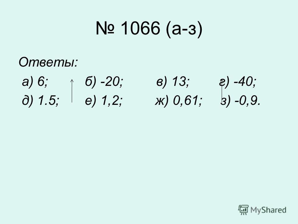1066 (а-з) Ответы: а) 6; б) -20; в) 13; г) -40; д) 1.5; е) 1,2; ж) 0,61; з) -0,9.