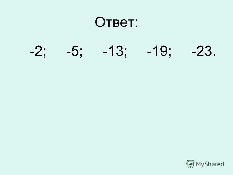 Ответ: -2; -5; -13; -19; -23.
