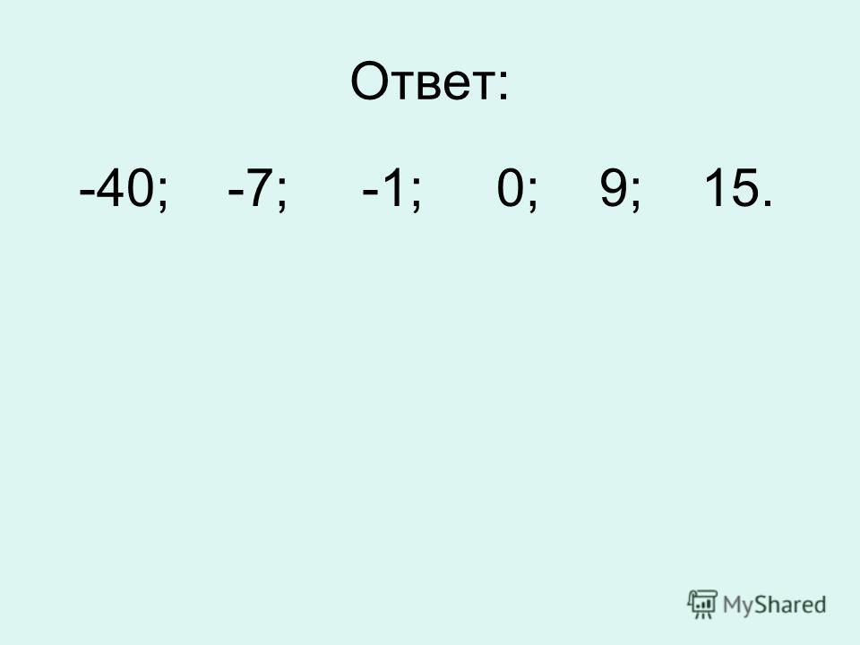 Ответ: -40; -7; -1; 0; 9; 15.