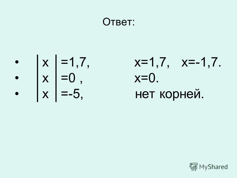 Ответ: х =1,7, х=1,7, х=-1,7. х =0, х=0. х =-5, нет корней.