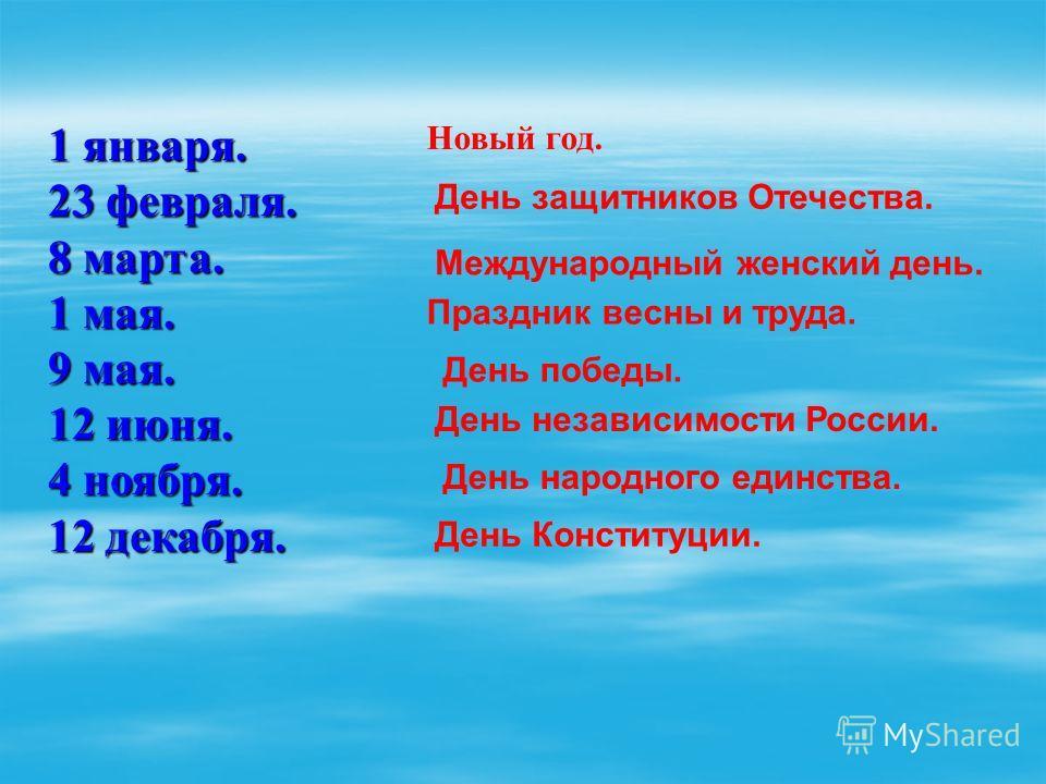 1 января. 23 февраля. 8 марта. 1 мая. 9 мая. 12 июня. 4 ноября. 12 декабря. Новый год. День защитников Отечества. Международный женский день. Праздник весны и труда. День победы. День независимости России. День народного единства. День Конституции.