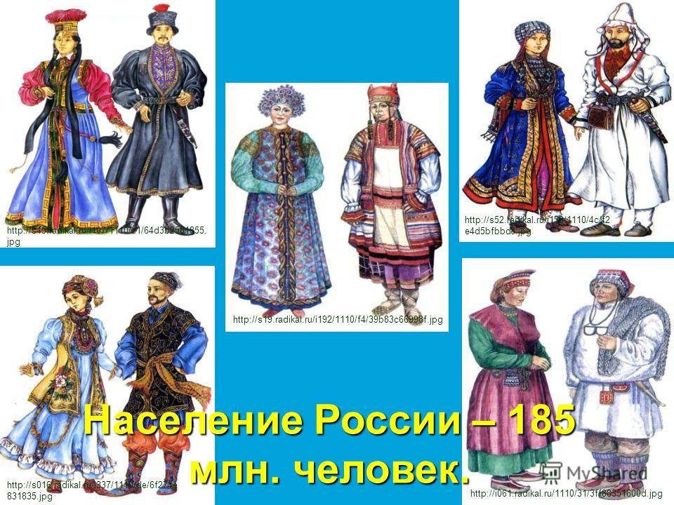 Население России – 185 млн. человек. http://s45.radikal.ru/i107/1110/c1/64d3b2581855. jpg http://s19.radikal.ru/i192/1110/f4/39b83c66998f.jpg http://s016.radikal.ru/i337/1110/de/6f274e 831835.jpg http://i061.radikal.ru/1110/31/3ff88351600d.jpg http:/