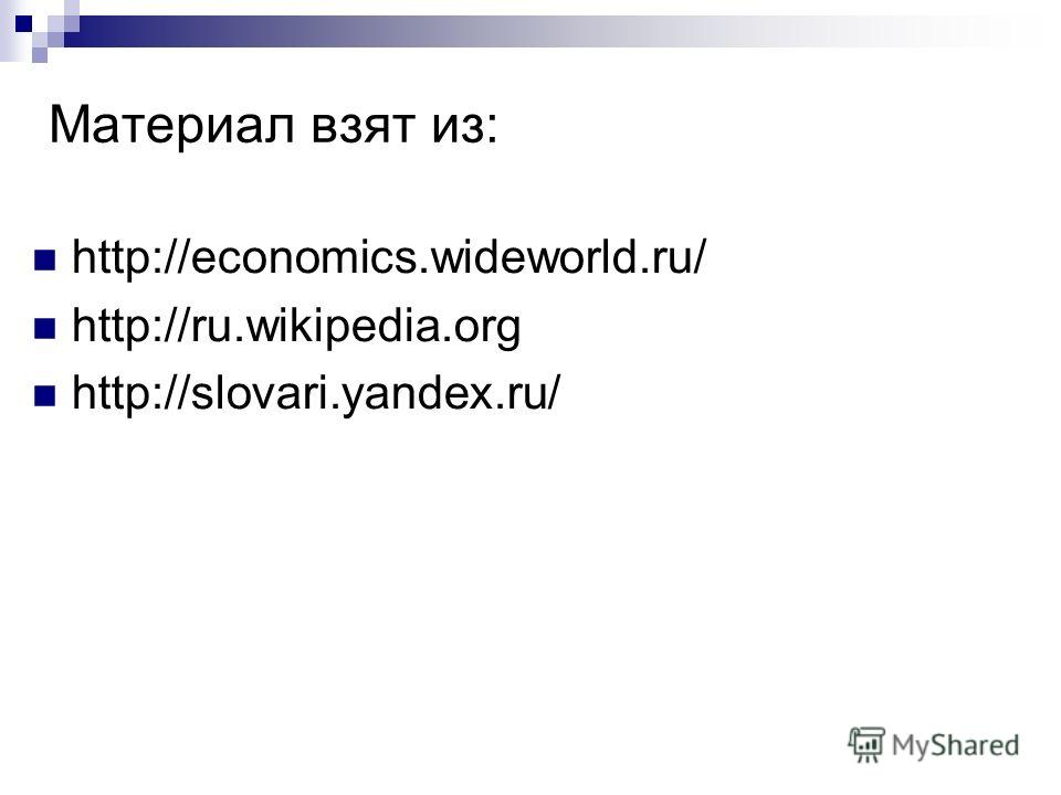 Материал взят из: http://economics.wideworld.ru/ http://ru.wikipedia.org http://slovari.yandex.ru/