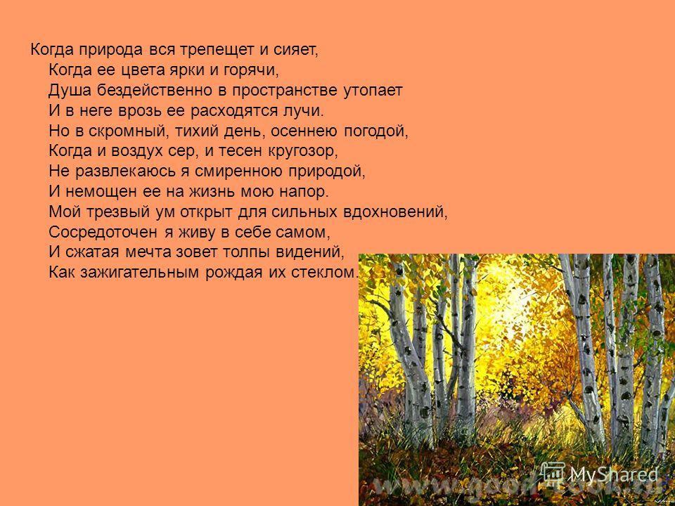 Когда природа вся трепещет и сияет, Когда ее цвета ярки и горячи, Душа бездейственно в пространстве утопает И в неге врозь ее расходятся лучи. Но в скромный, тихий день, осеннею погодой, Когда и воздух сер, и тесен кругозор, Не развлекаюсь я смиренно