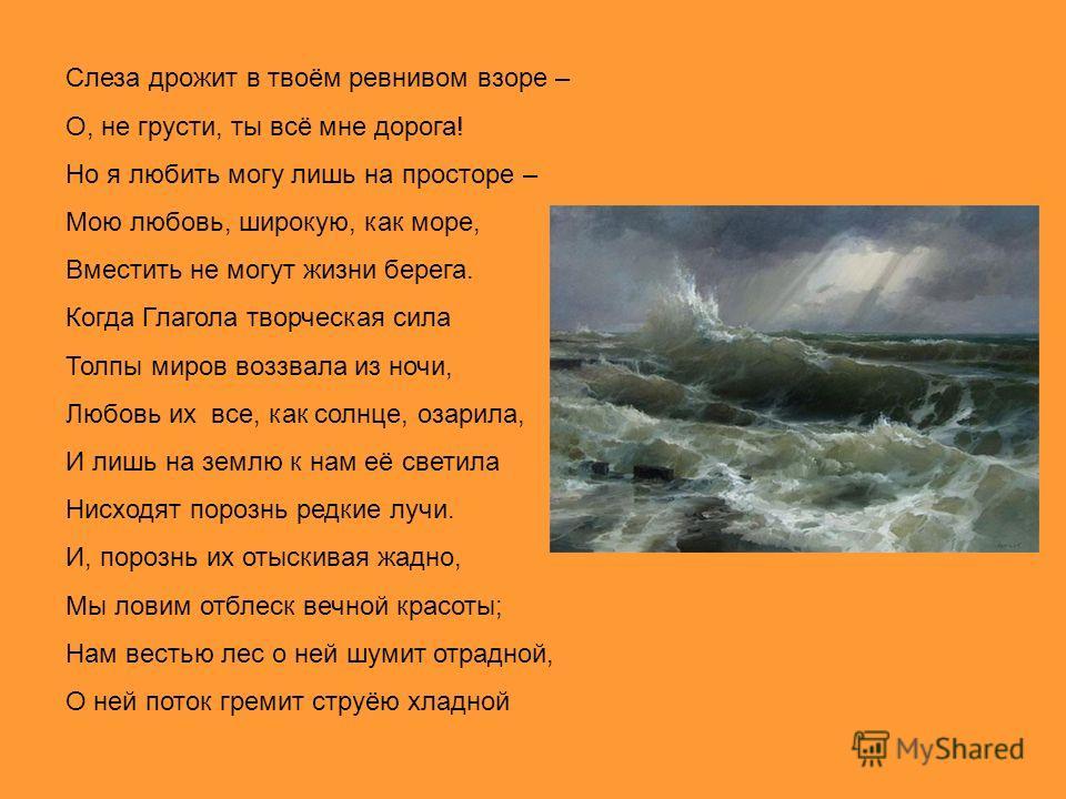 Слеза дрожит в твоём ревнивом взоре – О, не грусти, ты всё мне дорога! Но я любить могу лишь на просторе – Мою любовь, широкую, как море, Вместить не могут жизни берега. Когда Глагола творческая сила Толпы миров воззвала из ночи, Любовь их все, как с