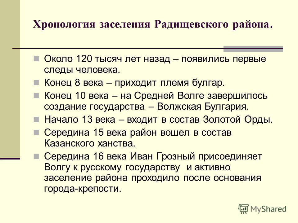 Хронология заселения Радищевского района. Около 120 тысяч лет назад – появились первые следы человека. Конец 8 века – приходит племя булгар. Конец 10 века – на Средней Волге завершилось создание государства – Волжская Булгария. Начало 13 века – входи