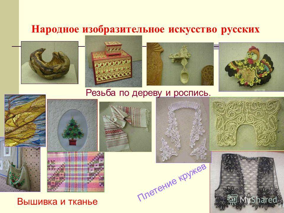 Народное изобразительное искусство русских Резьба по дереву и роспись. Плетение кружев Вышивка и тканье