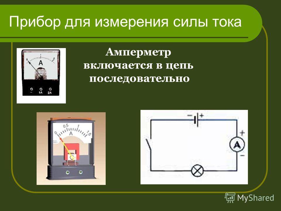 Прибор для измерения силы тока Амперметр включается в цепь последовательно