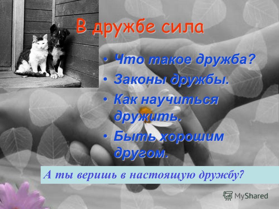 Что такое дружба?Что такое дружба? Законы дружбы.Законы дружбы. Как научиться дружить.Как научиться дружить. Быть хорошим другом.Быть хорошим другом. В дружбе сила А ты веришь в настоящую дружбу ?