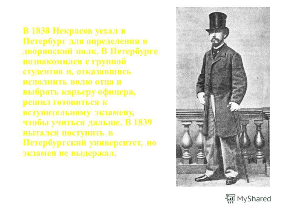 В 1838 Некрасов уехал в Петербург для определения в дворянский полк. В Петербурге познакомился с группой студентов и, отказавшись исполнить волю отца и выбрать карьеру офицера, решил готовиться к вступительному экзамену, чтобы учиться дальше. В 1839