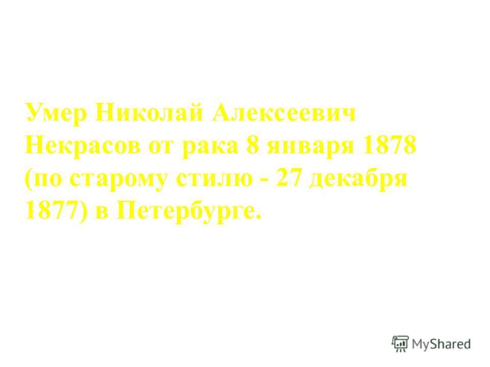 Умер Николай Алексеевич Некрасов от рака 8 января 1878 (по старому стилю - 27 декабря 1877) в Петербурге.