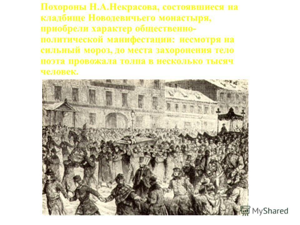 Похороны Н.А.Некрасова, состоявшиеся на кладбище Новодевичьего монастыря, приобрели характер общественно- политической манифестации: несмотря на сильный мороз, до места захоронения тело поэта провожала толпа в несколько тысяч человек.
