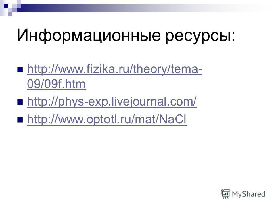 Информационные ресурсы: http://www.fizika.ru/theory/tema- 09/09f.htm http://www.fizika.ru/theory/tema- 09/09f.htm http://phys-exp.livejournal.com/ http://www.optotl.ru/mat/NaCl