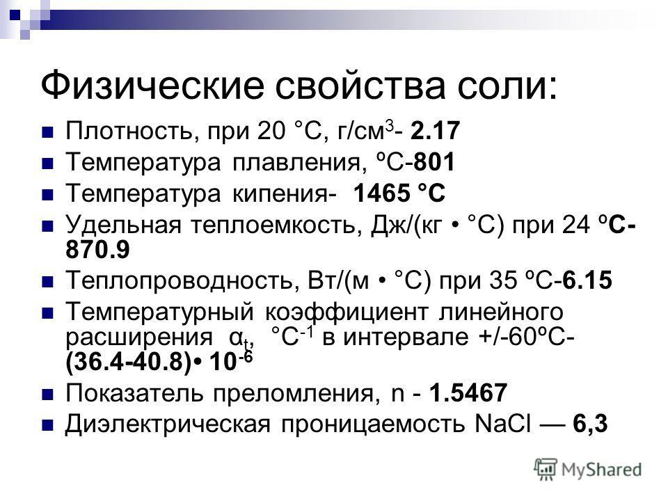 Физические свойства соли: Плотность, при 20 °С, г/см 3 - 2.17 Температура плавления, ºС-801 Температура кипения- 1465 °C Удельная теплоемкость, Дж/(кг °С) при 24 ºС- 870.9 Теплопроводность, Вт/(м °С) при 35 ºС-6.15 Температурный коэффициент линейного