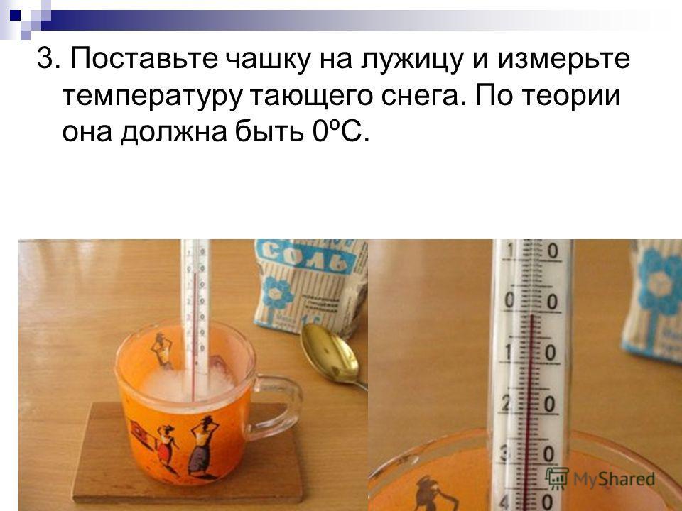 3. Поставьте чашку на лужицу и измерьте температуру тающего снега. По теории она должна быть 0ºС.