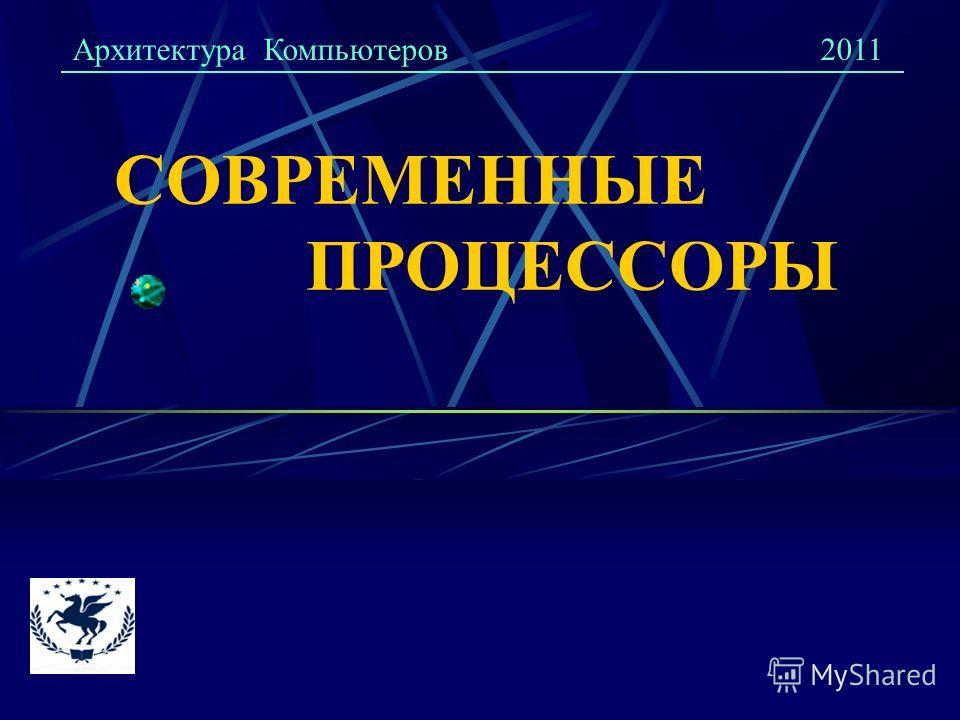 СОВРЕМЕННЫЕ ПРОЦЕССОРЫ Архитектура Компьютеров2011