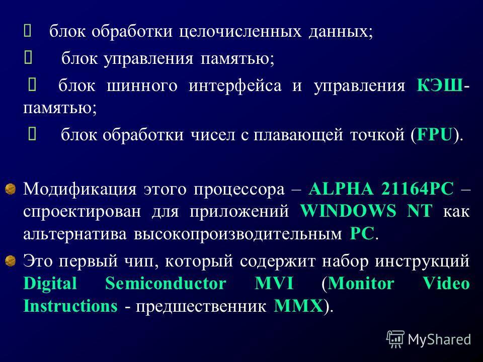 блок обработки целочисленных данных; блок управления памятью; блок шинного интерфейса и управления КЭШ- памятью; блок обработки чисел с плавающей точкой (FPU). Модификация этого процессора – ALPHA 21164РС – спроектирован для приложений WINDOWS NT как
