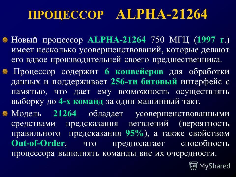 ПРОЦЕССОР ALPHA-21264 Новый процессор ALPHA-21264 750 МГЦ (1997 г.) имеет несколько усовершенствований, которые делают его вдвое производительней своего предшественника. Процессор содержит 6 конвейеров для обработки данных и поддерживает 256-ти битов