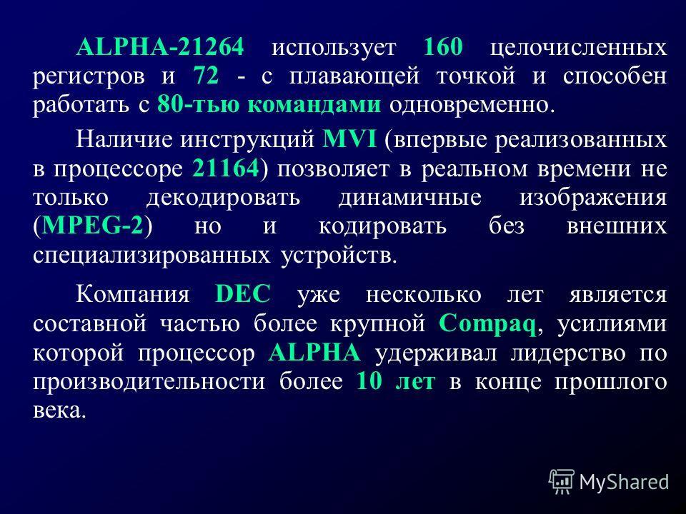 ALPHA-21264 использует 160 целочисленных регистров и 72 - с плавающей точкой и способен работать с 80-тью командами одновременно. Наличие инструкций MVI (впервые реализованных в процессоре 21164) позволяет в реальном времени не только декодировать ди