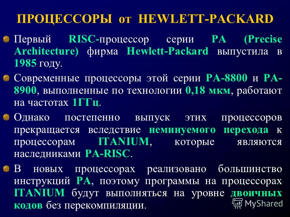ПРОЦЕССОРЫ от HEWLETT-PACKARD Первый RISC-процессор серии PA (Precise Architecture) фирма Hewlett-Packard выпустила в 1985 году. Современные процессоры этой серии РА-8800 и РА- 8900, выполненные по технологии 0,18 мкм, работают на частотах 1ГГц. Одна