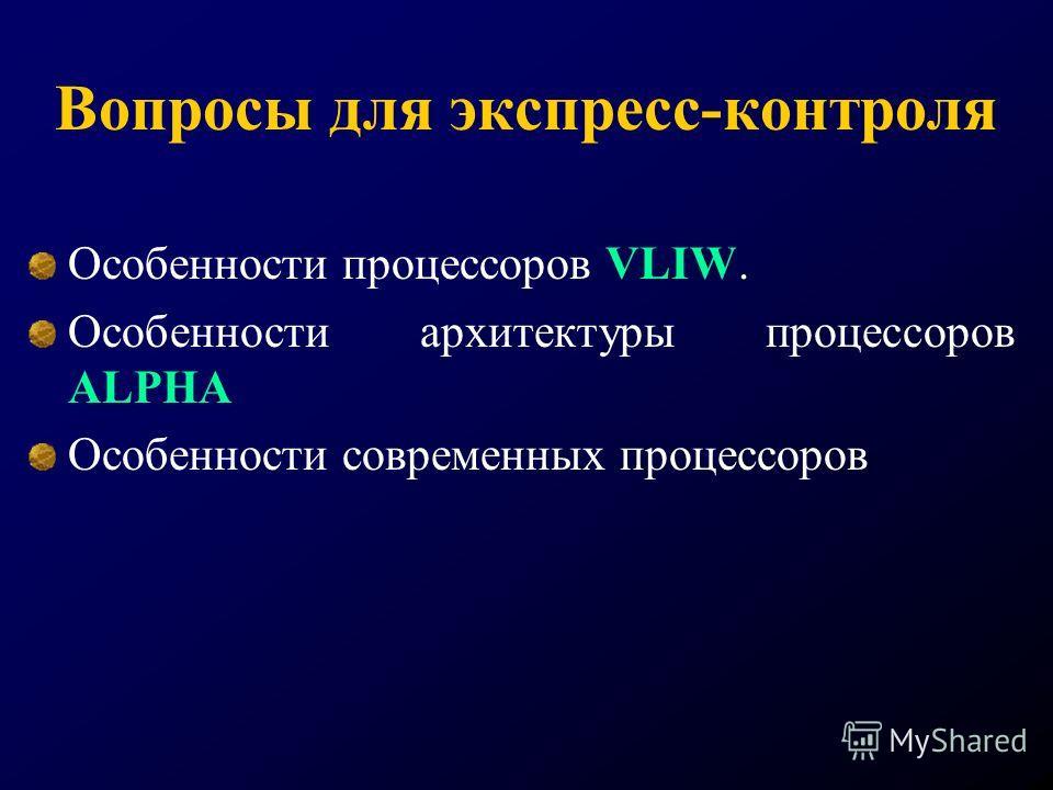 Вопросы для экспресс-контроля Особенности процессоров VLIW. Особенности архитектуры процессоров ALPHA Особенности современных процессоров
