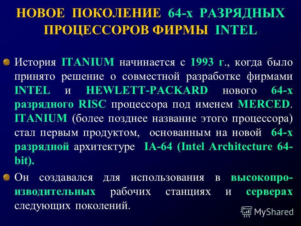 НОВОЕ ПОКОЛЕНИЕ 64-х РАЗРЯДНЫХ ПРОЦЕССОРОВ ФИРМЫ INTEL История ITANIUM начинается с 1993 г., когда было принято решение о совместной разработке фирмами INTEL и HEWLETT-PACKARD нового 64-х разрядного RISC процессора под именем MERCED. ITANIUM (более п