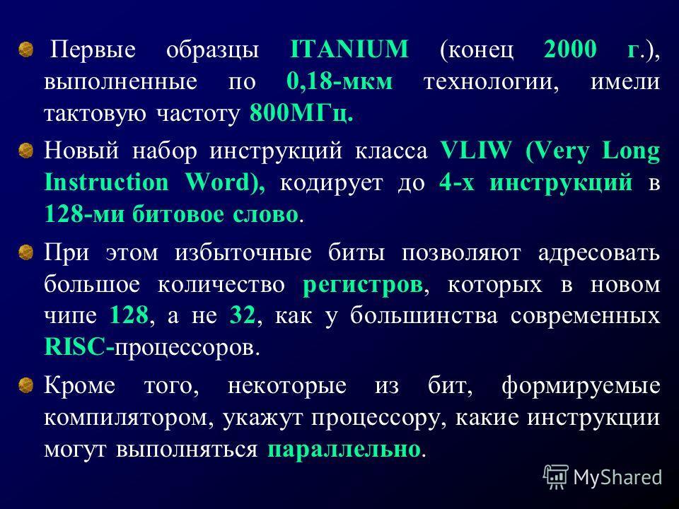 Первые образцы ITANIUM (конец 2000 г.), выполненные по 0,18-мкм технологии, имели тактовую частоту 800МГц. Новый набор инструкций класса VLIW (Very Long Instruction Word), кодирует до 4-х инструкций в 128-ми битовое слово. При этом избыточные биты по