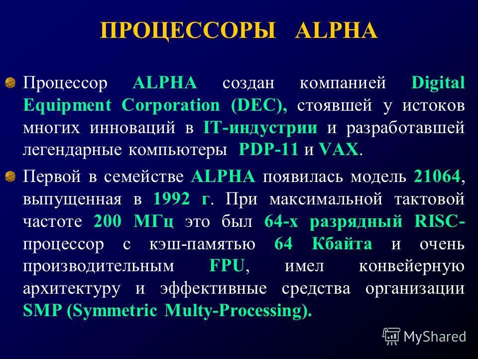 ПРОЦЕССОРЫ ALPHA Процессор ALPHA создан компанией Digital Equipment Corporation (DEC), стоявшей у истоков многих инноваций в IT-индустрии и разработавшей легендарные компьютеры PDP-11 и VAX. Первой в семействе ALPHA появилась модель 21064, выпущенная