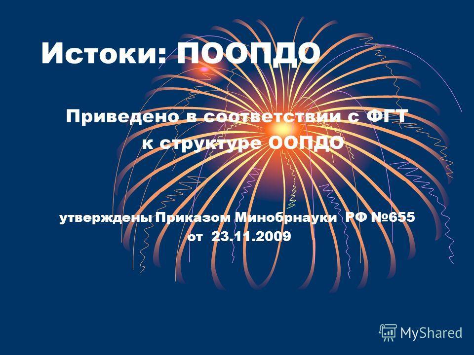 Истоки: ПООПДО Приведено в соответствии с ФГТ к структуре ООПДО утверждены Приказом Минобрнауки РФ 655 от 23.11.2009