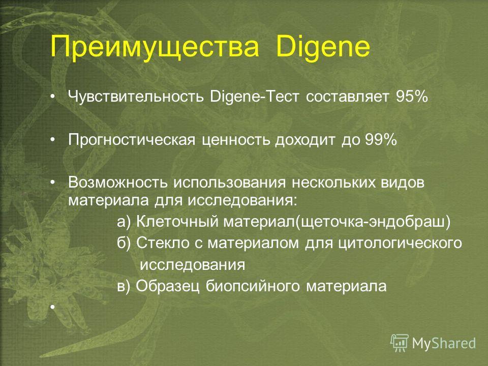 Преимущества Digene Чувствительность Digene-Тест составляет 95% Прогностическая ценность доходит до 99% Возможность использования нескольких видов материала для исследования: а) Клеточный материал(щеточка-эндобраш) б) Стекло с материалом для цитологи