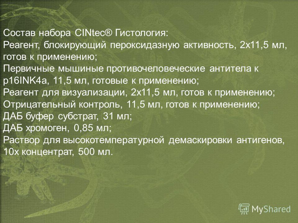 Состав набора CINtec® Гистология: Реагент, блокирующий пероксидазную активность, 2х11,5 мл, готов к применению; Первичные мышиные противочеловеческие антитела к p16INK4a, 11,5 мл, готовые к применению; Реагент для визуализации, 2х11,5 мл, готов к при