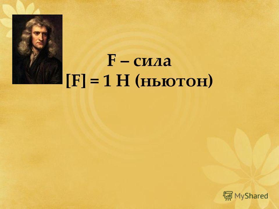 F – сила [F] = 1 Н (ньютон)